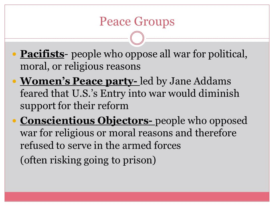 Peace Groups Pacifists- people who oppose all war for political, moral, or religious reasons.