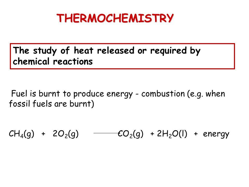THERMOCHEMISTRY The study of heat released or required by chemical reactions.