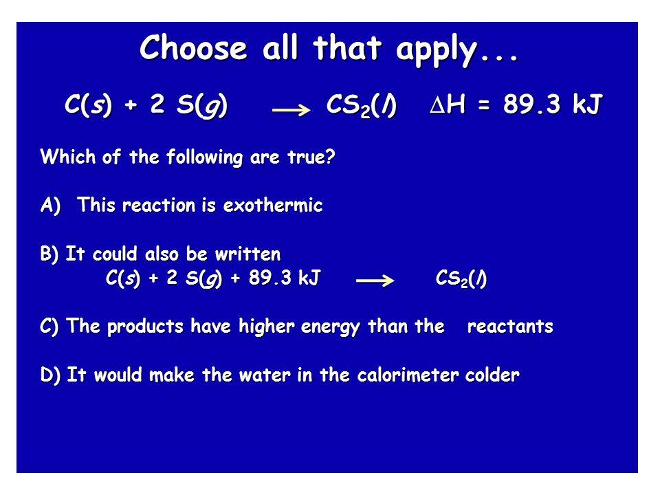 Choose all that apply... C(s) + 2 S(g) CS2(l) H = 89.3 kJ