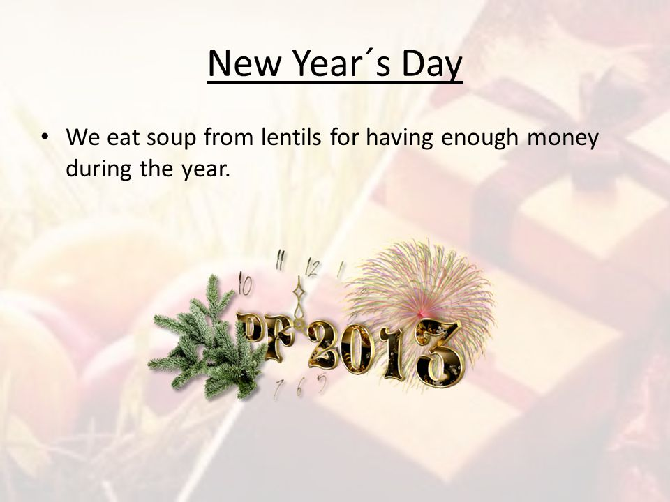 New Year´s Day We eat soup from lentils for having enough money during the year.