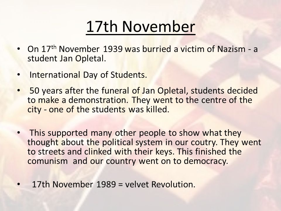 17th November On 17th November 1939 was burried a victim of Nazism - a student Jan Opletal. International Day of Students.