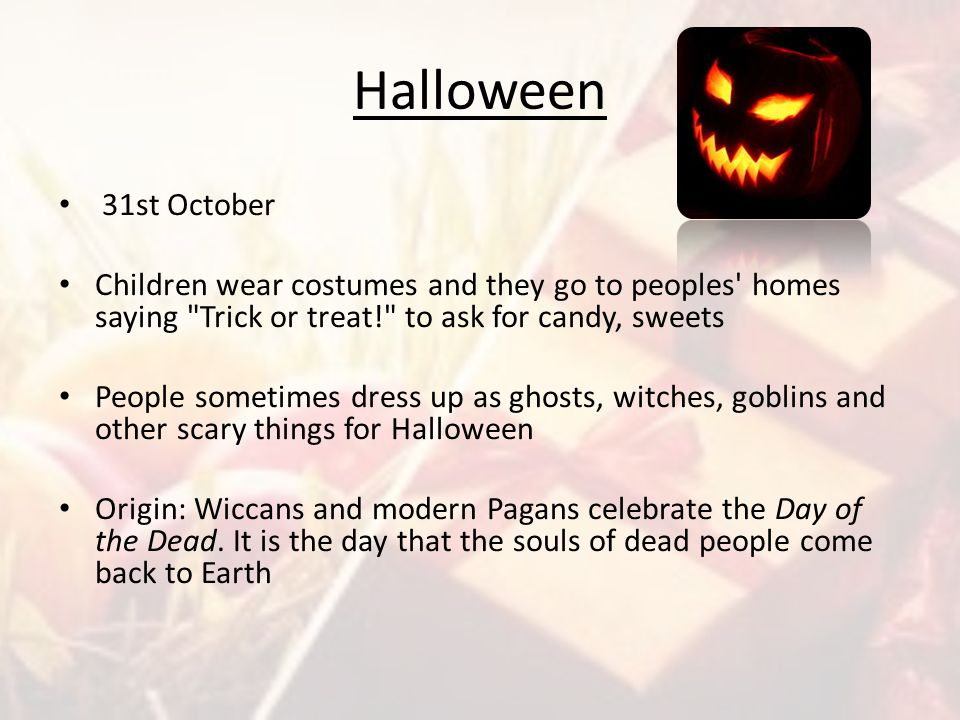 Halloween 31st October. Children wear costumes and they go to peoples homes saying Trick or treat! to ask for candy, sweets.