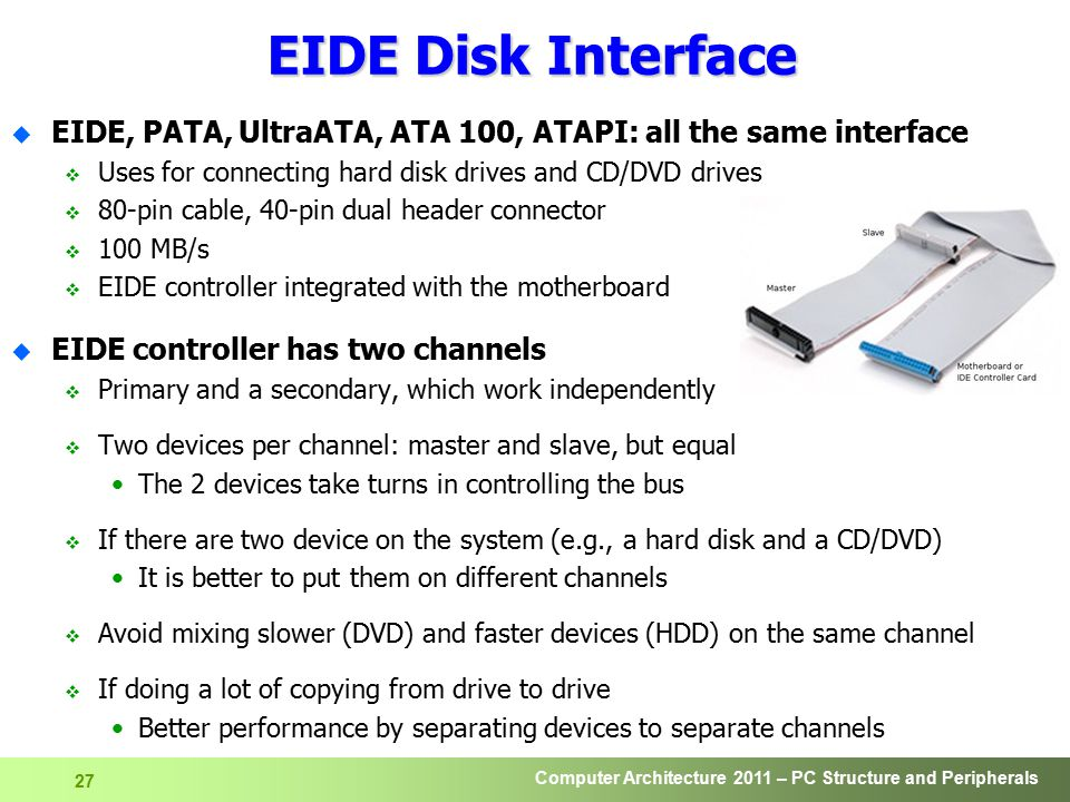 EIDE Disk Interface EIDE, PATA, UltraATA, ATA 100, ATAPI: all the same interface. Uses for connecting hard disk drives and CD/DVD drives.