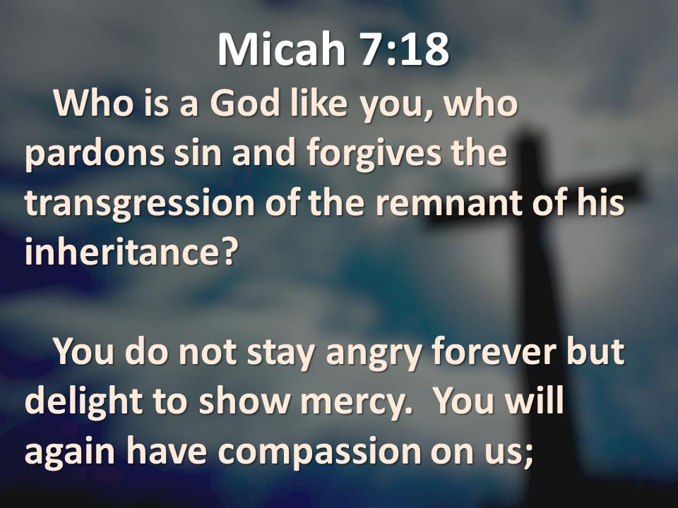 Micah 7:18 Who is a God like you, who pardons sin and forgives the transgression of the remnant of his inheritance