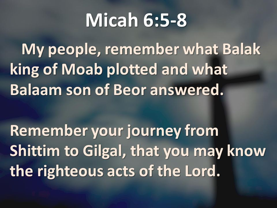 Micah 6:5-8 My people, remember what Balak king of Moab plotted and what Balaam son of Beor answered.
