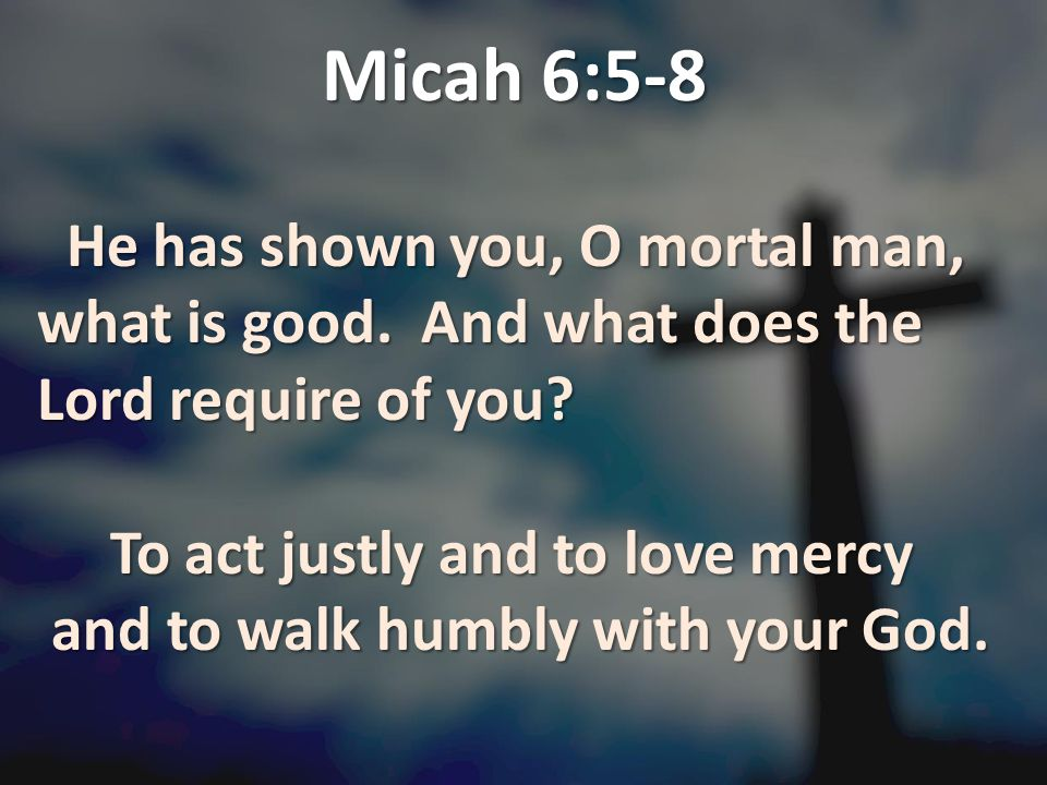 Micah 6:5-8 He has shown you, O mortal man, what is good. And what does the Lord require of you To act justly and to love mercy.