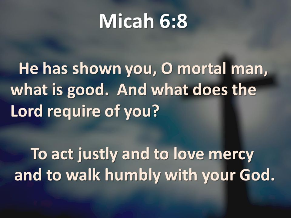 Micah 6:8 He has shown you, O mortal man, what is good. And what does the Lord require of you To act justly and to love mercy.