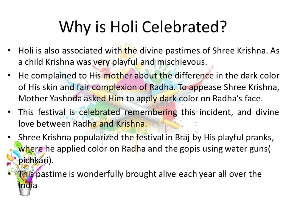 Why is Holi Celebrated Holi is also associated with the divine pastimes of Shree Krishna. As a child Krishna was very playful and mischievous.