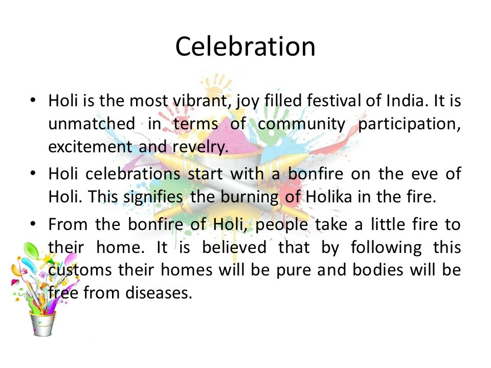 Celebration Holi is the most vibrant, joy filled festival of India. It is unmatched in terms of community participation, excitement and revelry.