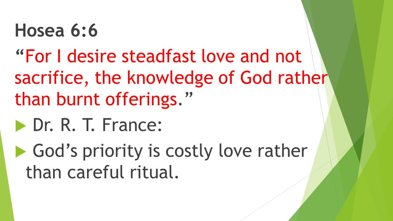 Hosea 6:6 For I desire steadfast love and not sacrifice, the knowledge of God rather than burnt offerings.