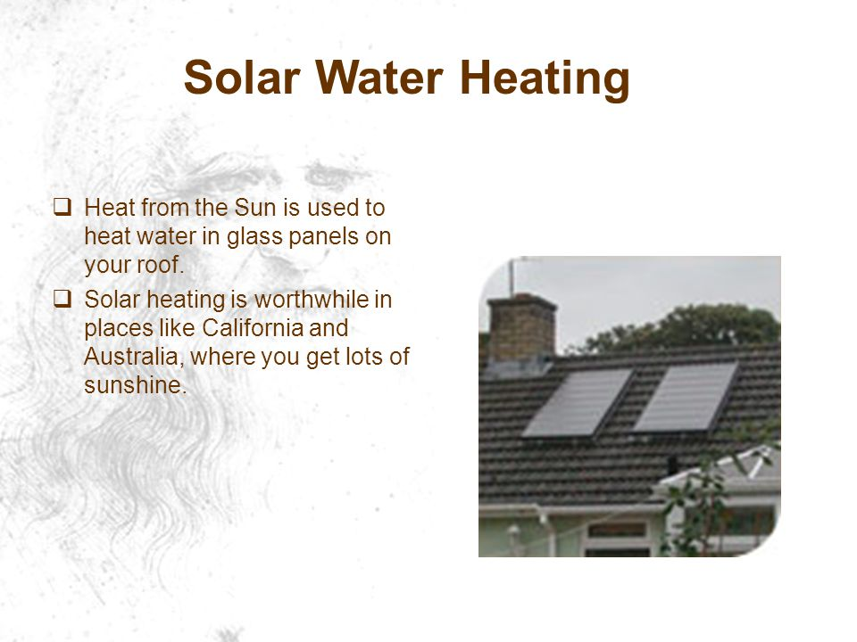 Solar Water Heating Heat from the Sun is used to heat water in glass panels on your roof.