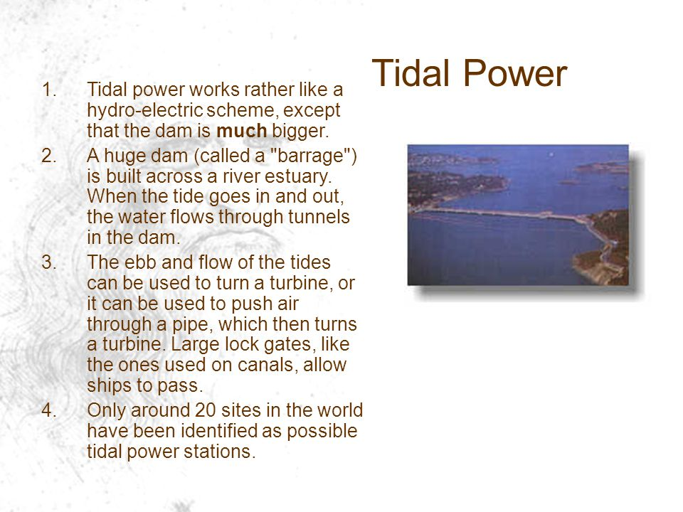 Tidal Power Tidal power works rather like a hydro-electric scheme, except that the dam is much bigger.