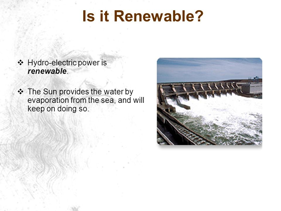 Is it Renewable Hydro-electric power is renewable.