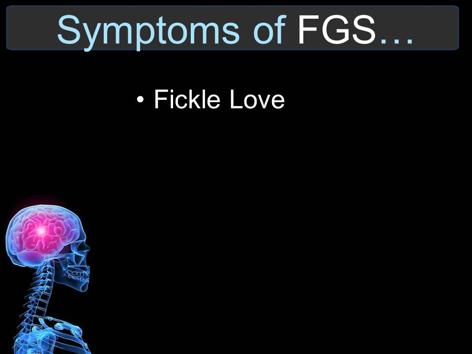 Symptoms of FGS… Fickle Love