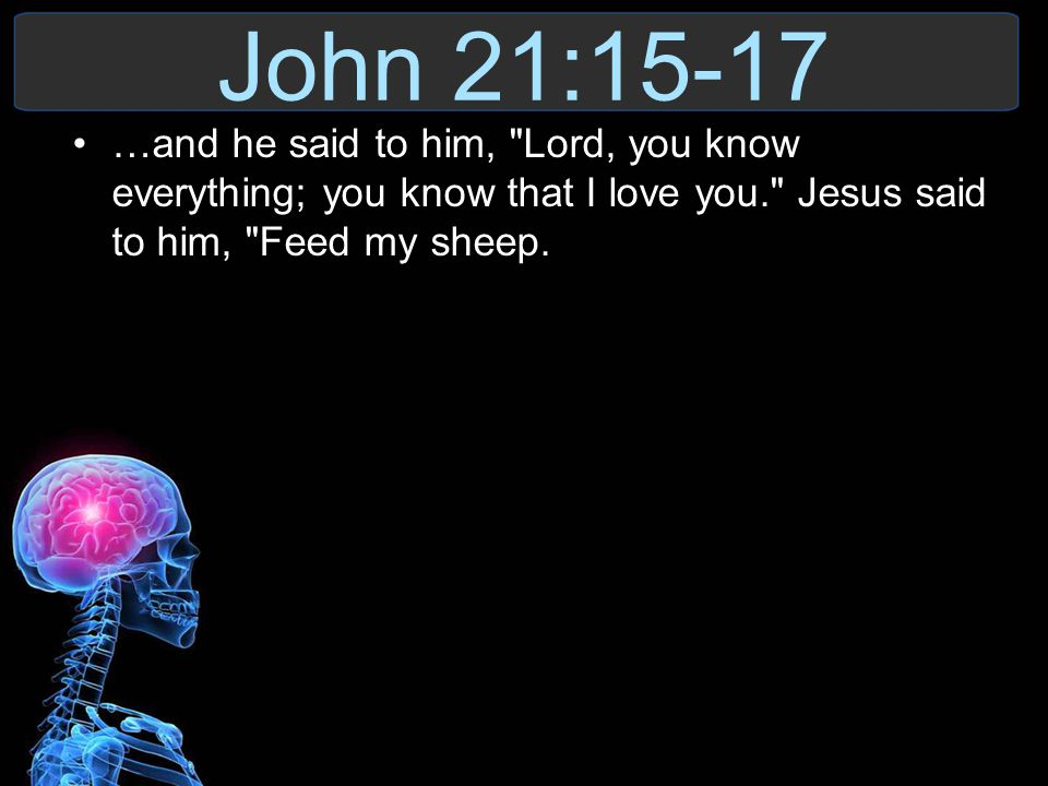 John 21:15-17 …and he said to him, Lord, you know everything; you know that I love you. Jesus said to him, Feed my sheep.