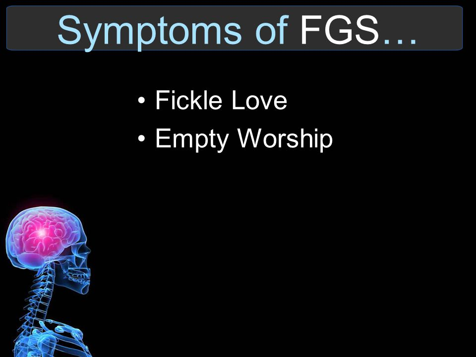 Symptoms of FGS… Fickle Love Empty Worship