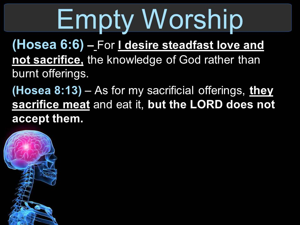 Empty Worship (Hosea 6:6) – For I desire steadfast love and not sacrifice, the knowledge of God rather than burnt offerings.
