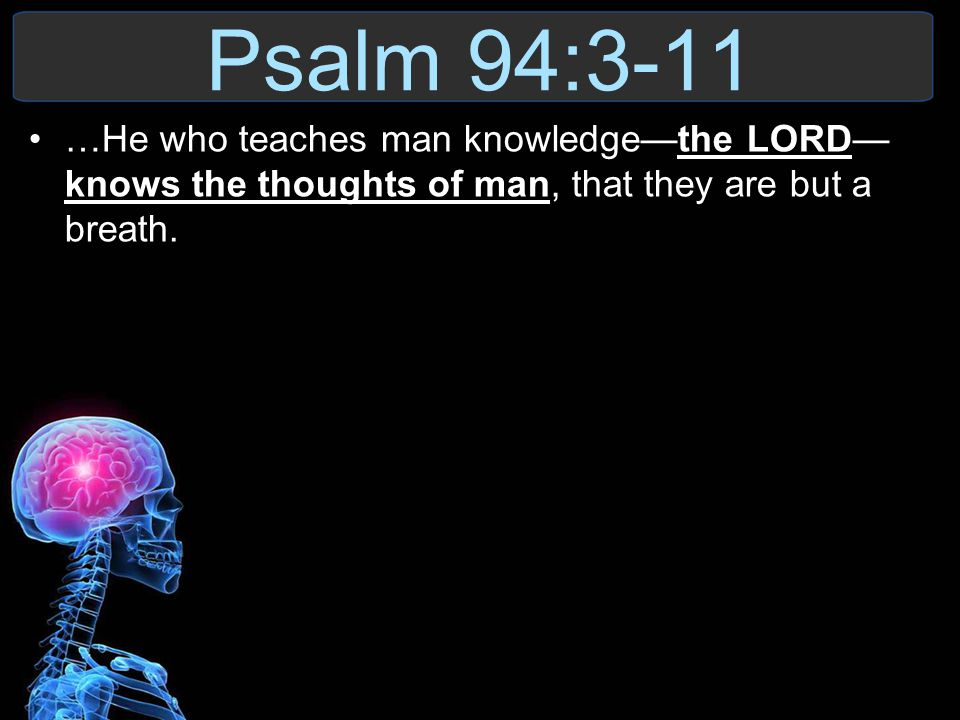 Psalm 94:3-11 …He who teaches man knowledge—the LORD—knows the thoughts of man, that they are but a breath.