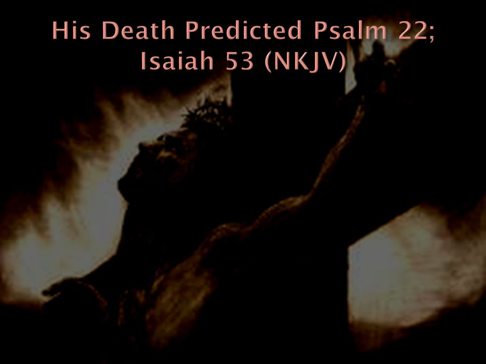 His Death Predicted Psalm 22; Isaiah 53 (NKJV)