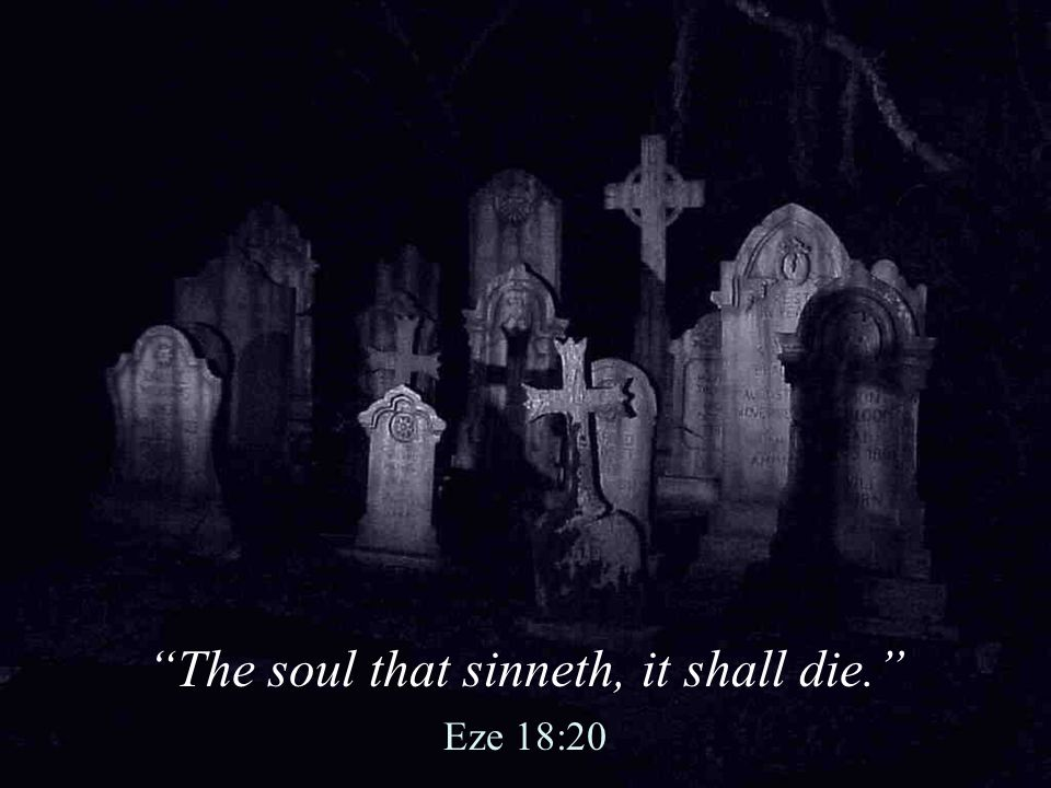 The soul that sinneth, it shall die.
