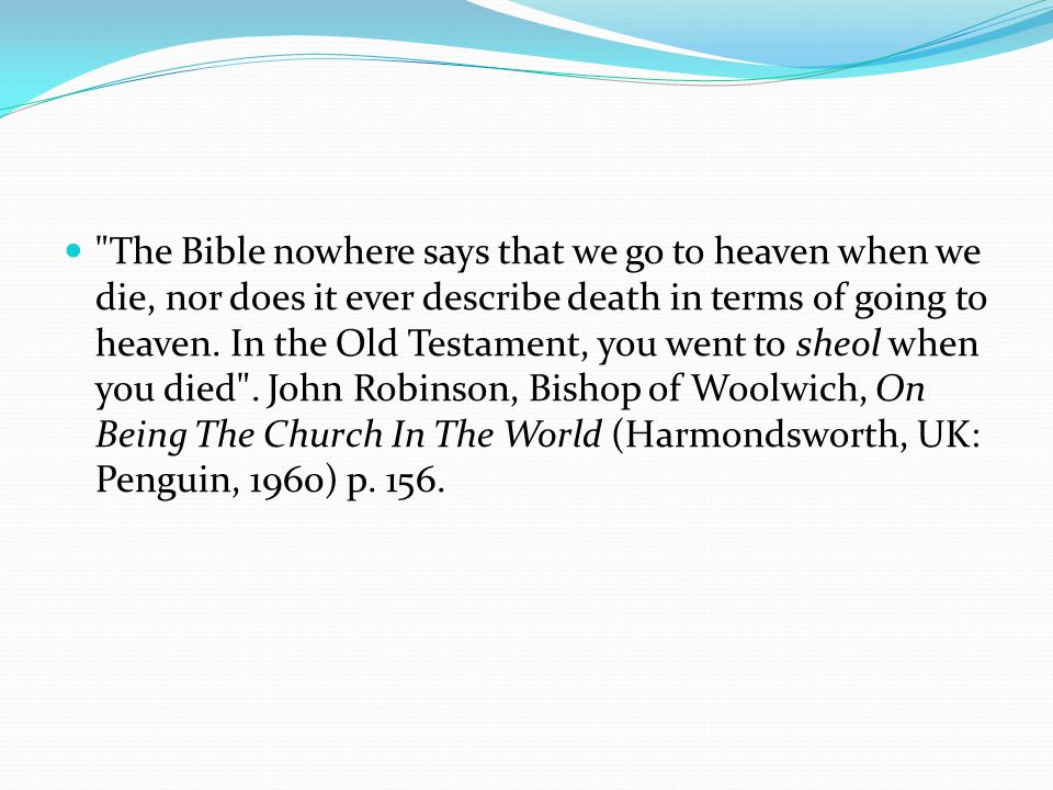 The Bible nowhere says that we go to heaven when we die, nor does it ever describe death in terms of going to heaven.