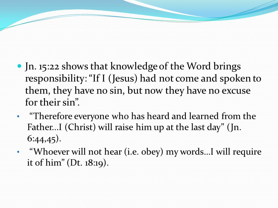 Jn. 15:22 shows that knowledge of the Word brings responsibility: If I (Jesus) had not come and spoken to them, they have no sin, but now they have no excuse for their sin .