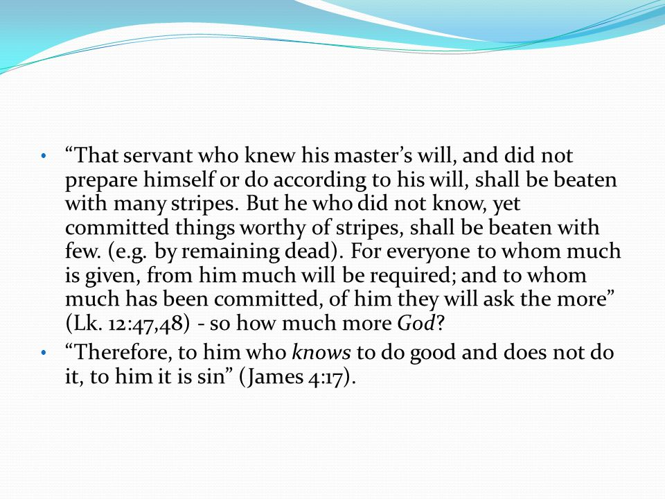 That servant who knew his master's will, and did not prepare himself or do according to his will, shall be beaten with many stripes. But he who did not know, yet committed things worthy of stripes, shall be beaten with few. (e.g. by remaining dead). For everyone to whom much is given, from him much will be required; and to whom much has been committed, of him they will ask the more (Lk. 12:47,48) - so how much more God