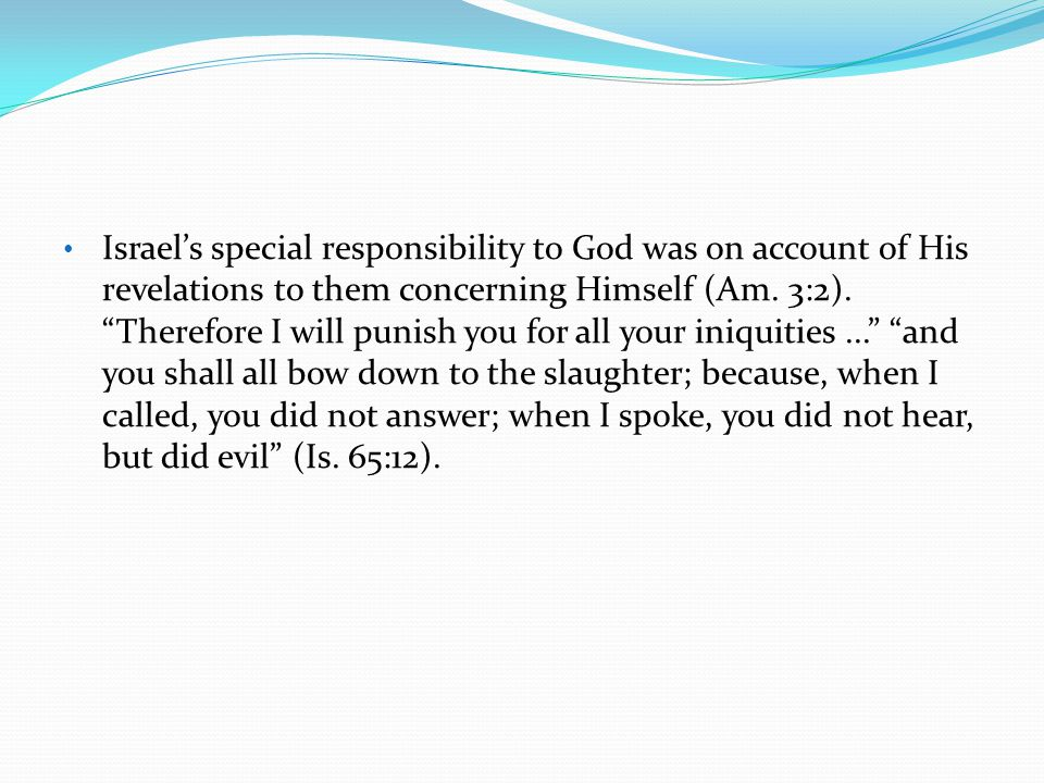 Israel's special responsibility to God was on account of His revelations to them concerning Himself (Am.