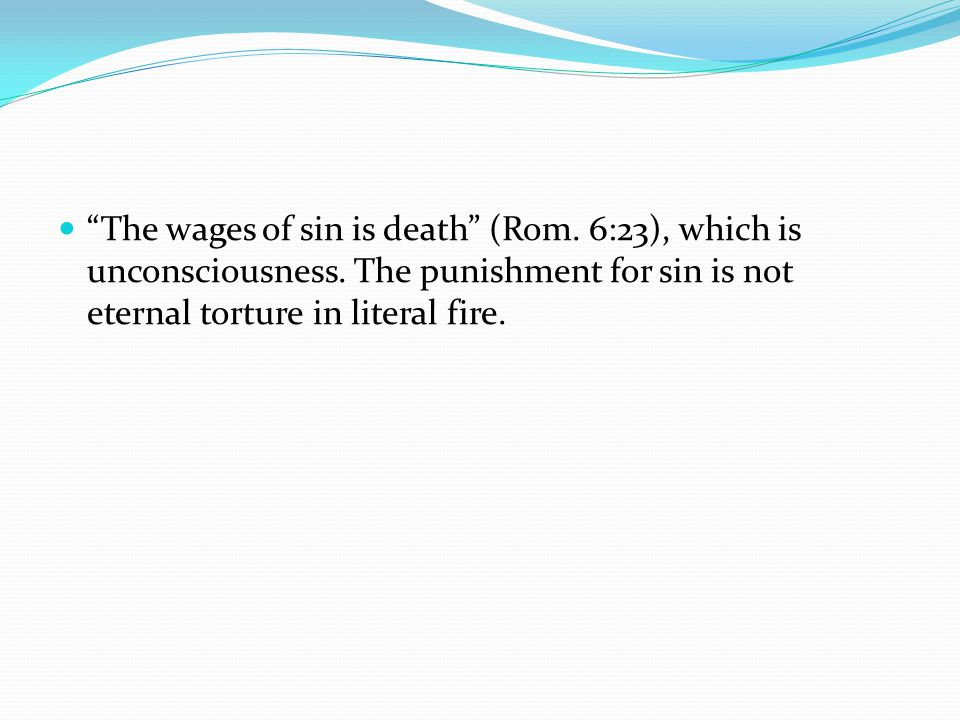 The wages of sin is death (Rom. 6:23), which is unconsciousness