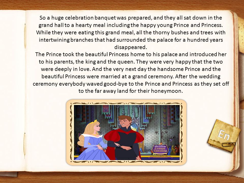 So a huge celebration banquet was prepared, and they all sat down in the grand hall to a hearty meal including the happy young Prince and Princess. While they were eating this grand meal, all the thorny bushes and trees with intertwining branches that had surrounded the palace for a hundred years disappeared. The Prince took the beautiful Princess home to his palace and introduced her to his parents, the king and the queen. They were very happy that the two were deeply in love. And the very next day the handsome Prince and the beautiful Princess were married at a grand ceremony. After the wedding ceremony everybody waved good-bye to the Prince and Princess as they set off to the far away land for their honeymoon.