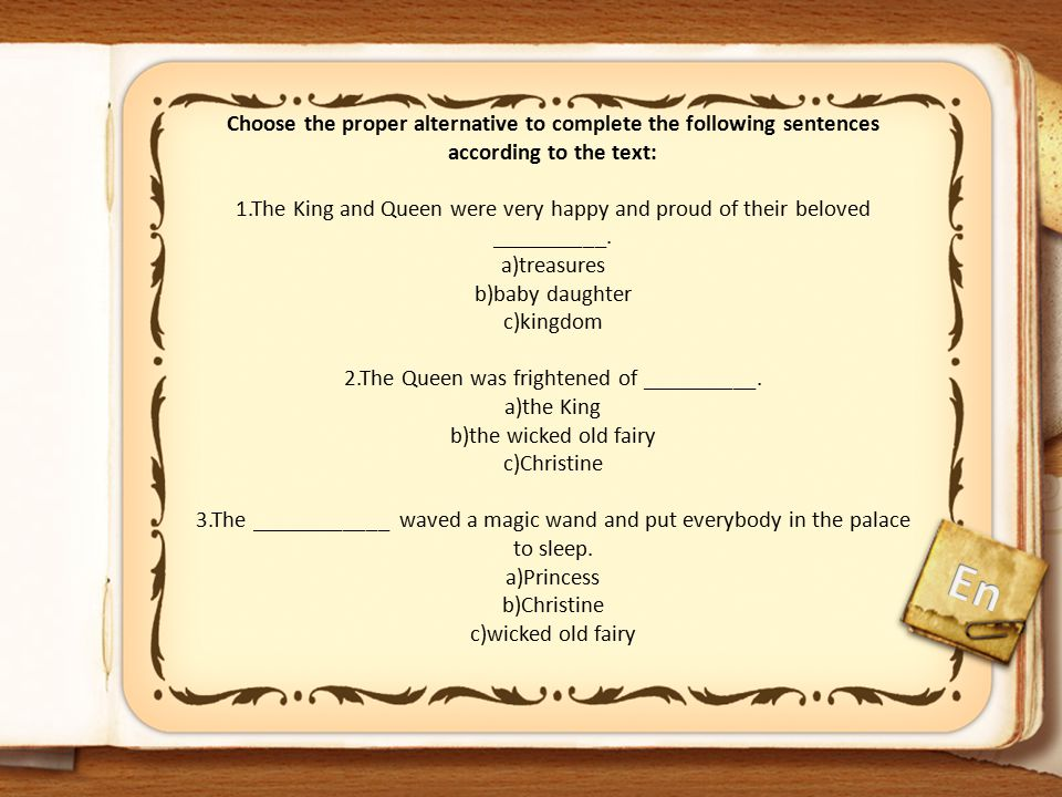 Choose the proper alternative to complete the following sentences according to the text: 1.The King and Queen were very happy and proud of their beloved __________. a)treasures b)baby daughter c)kingdom 2.The Queen was frightened of __________. a)the King b)the wicked old fairy c)Christine 3.The ____________ waved a magic wand and put everybody in the palace to sleep. a)Princess b)Christine c)wicked old fairy