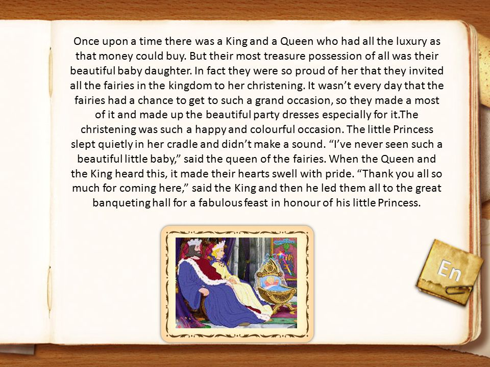 Once upon a time there was a King and a Queen who had all the luxury as that money could buy. But their most treasure possession of all was their beautiful baby daughter. In fact they were so proud of her that they invited all the fairies in the kingdom to her christening. It wasn't every day that the fairies had a chance to get to such a grand occasion, so they made a most of it and made up the beautiful party dresses especially for it.The christening was such a happy and colourful occasion. The little Princess slept quietly in her cradle and didn't make a sound. I've never seen such a beautiful little baby, said the queen of the fairies. When the Queen and the King heard this, it made their hearts swell with pride. Thank you all so much for coming here, said the King and then he led them all to the great banqueting hall for a fabulous feast in honour of his little Princess.