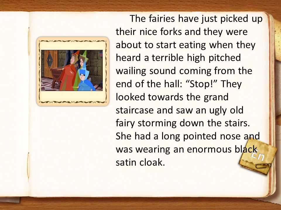 The fairies have just picked up their nice forks and they were about to start eating when they heard a terrible high pitched wailing sound coming from the end of the hall: Stop! They looked towards the grand staircase and saw an ugly old fairy storming down the stairs. She had a long pointed nose and was wearing an enormous black satin cloak.