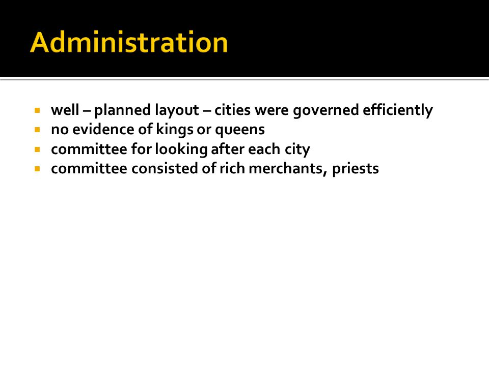 Administration well – planned layout – cities were governed efficiently. no evidence of kings or queens.