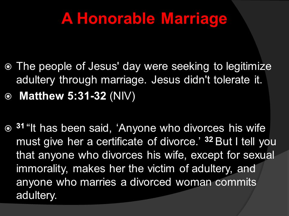 A Honorable Marriage The people of Jesus day were seeking to legitimize adultery through marriage. Jesus didn t tolerate it.