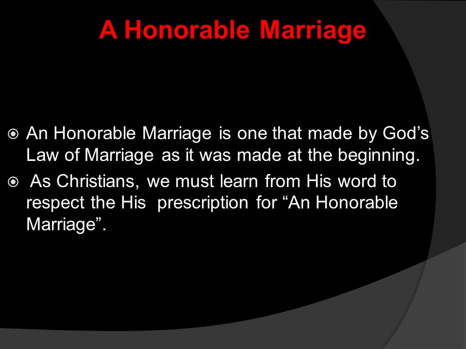 A Honorable Marriage An Honorable Marriage is one that made by God's Law of Marriage as it was made at the beginning.