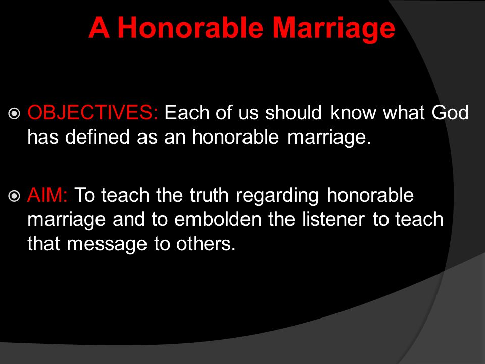 A Honorable Marriage OBJECTIVES: Each of us should know what God has defined as an honorable marriage.