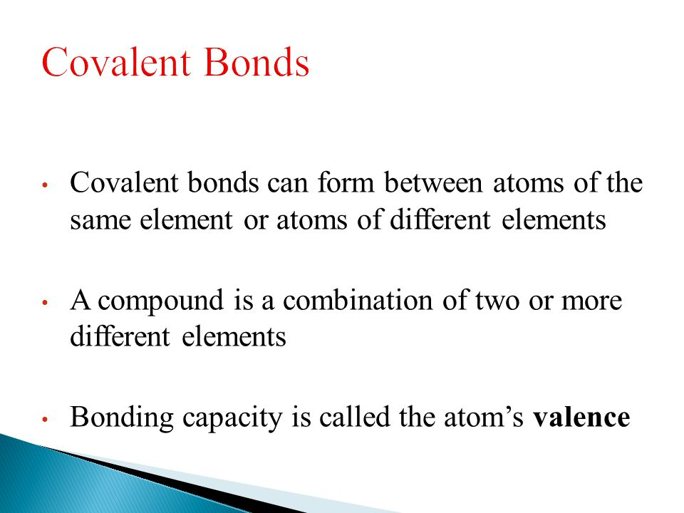 Covalent Bonds Covalent bonds can form between atoms of the same element or atoms of different elements.