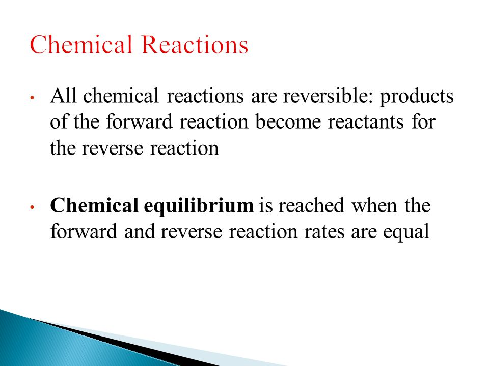 Chemical Reactions All chemical reactions are reversible: products of the forward reaction become reactants for the reverse reaction.