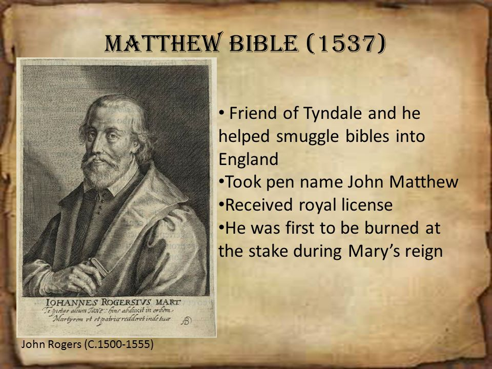 Matthew Bible (1537) Friend of Tyndale and he helped smuggle bibles into England. Took pen name John Matthew.