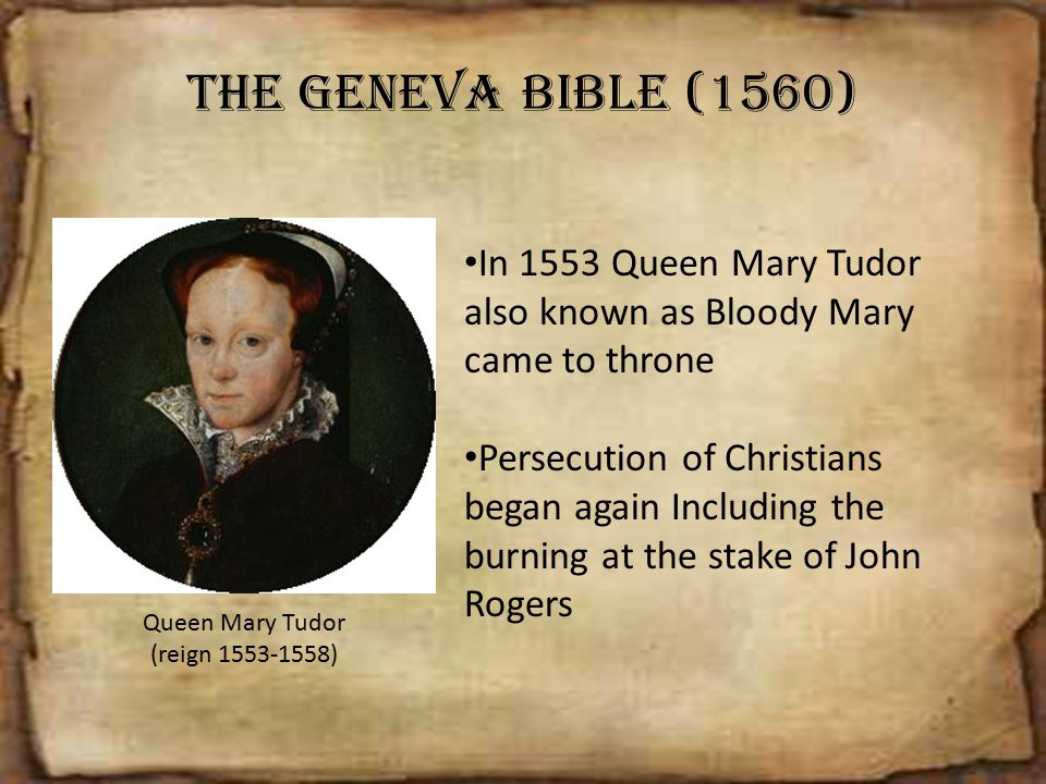 The Geneva Bible (1560) In 1553 Queen Mary Tudor also known as Bloody Mary came to throne.