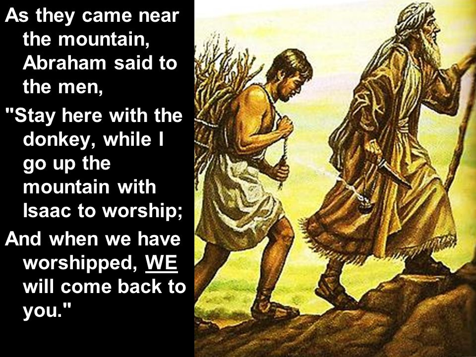 As they came near the mountain, Abraham said to the men,