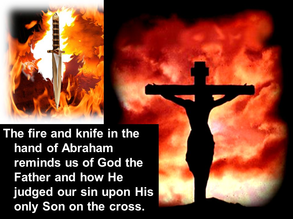 The fire and knife in the hand of Abraham reminds us of God the Father and how He judged our sin upon His only Son on the cross.