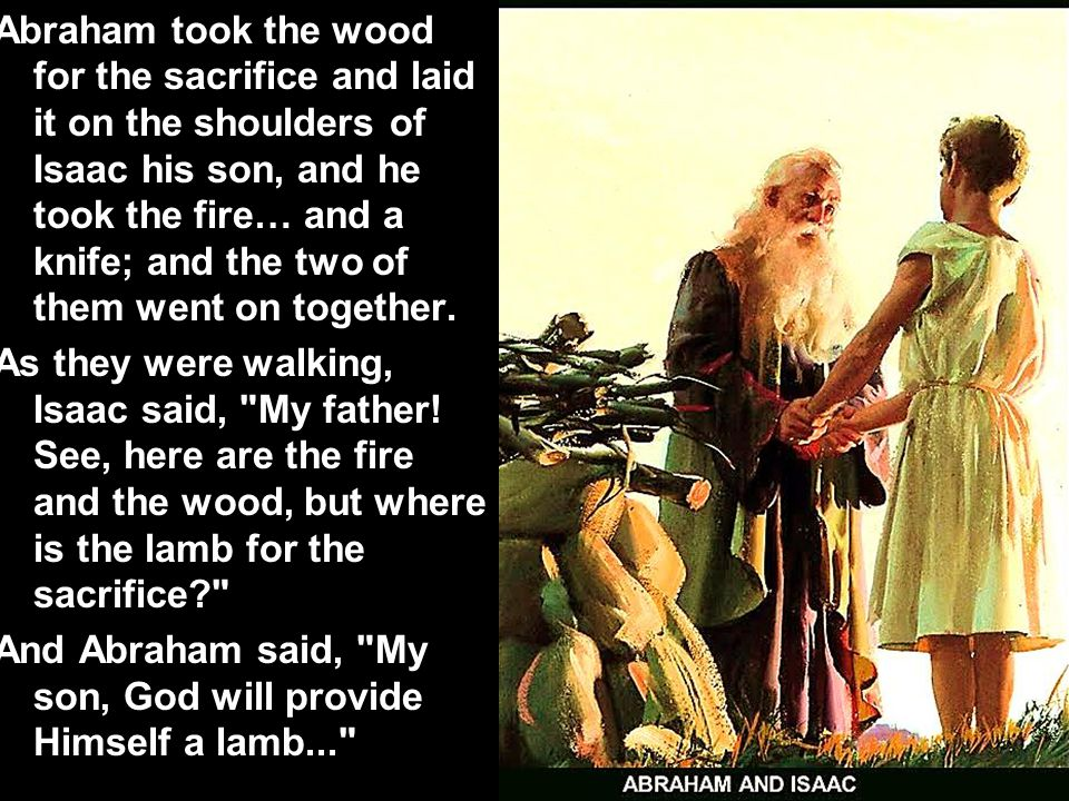 Abraham took the wood for the sacrifice and laid it on the shoulders of Isaac his son, and he took the fire… and a knife; and the two of them went on together.