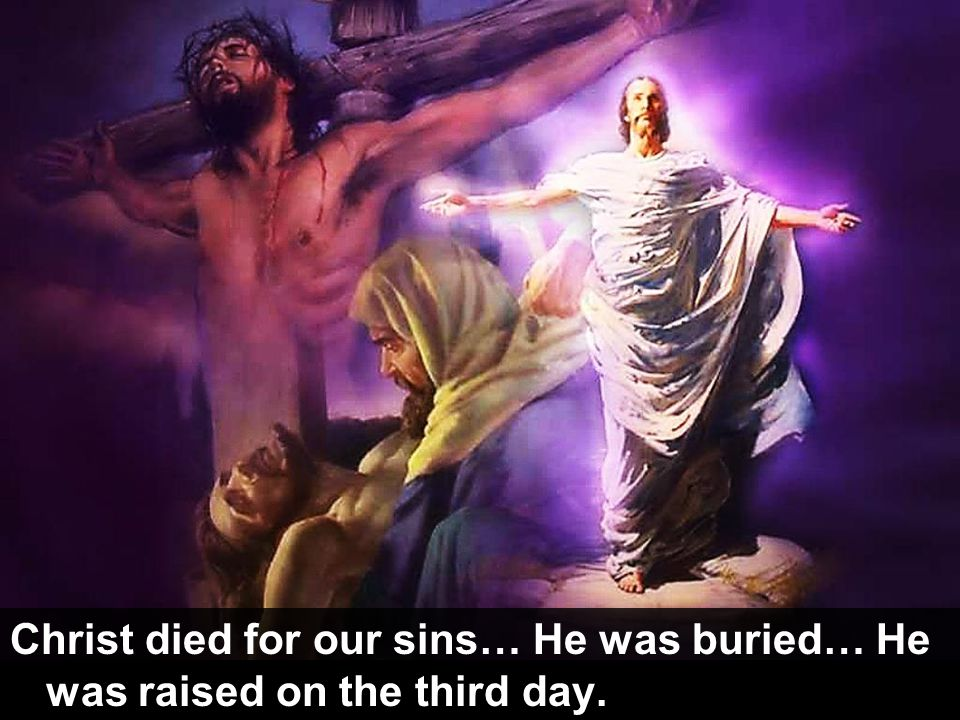 Christ died for our sins… He was buried… He was raised on the third day.