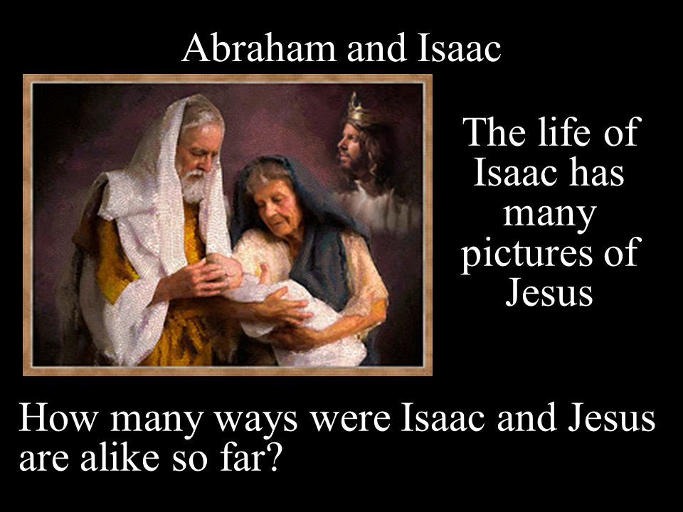 The life of Isaac has many pictures of Jesus