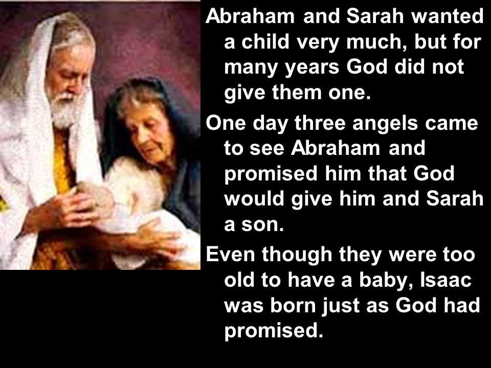 Abraham and Sarah wanted a child very much, but for many years God did not give them one.