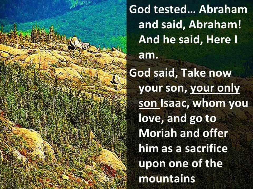 God tested… Abraham and said, Abraham! And he said, Here I am.