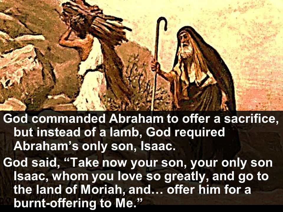 God commanded Abraham to offer a sacrifice, but instead of a lamb, God required Abraham's only son, Isaac.