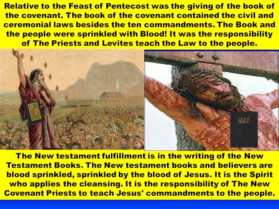 Relative to the Feast of Pentecost was the giving of the book of the covenant. The book of the covenant contained the civil and ceremonial laws besides the ten commandments. The Book and the people were sprinkled with Blood! It was the responsibility of The Priests and Levites teach the Law to the people.